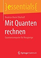 Mit Quanten rechnen: Quantencomputer fuer Neugierige (essentials)