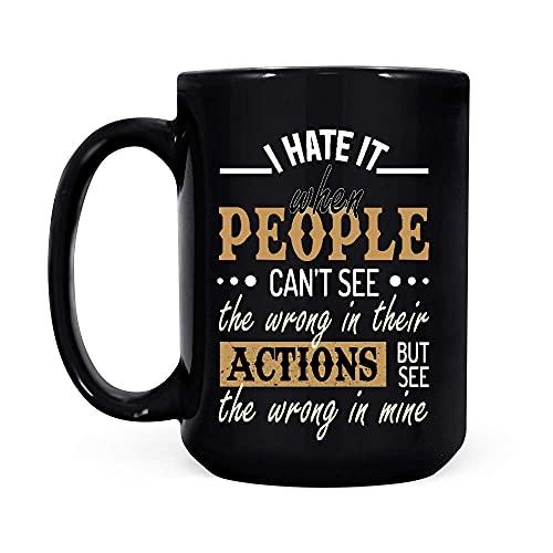Ik haat het als mensen niet de verkeerde zien in hun acties, maar zie het verkeerde in de mijne zwarte koffiemok