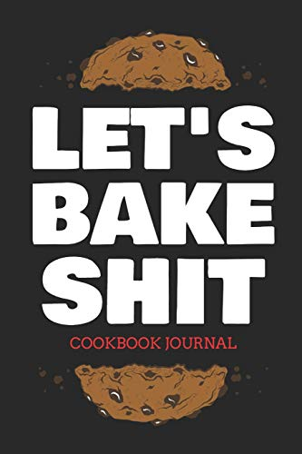 Let's Bake Shit Cookbook Journal: ~ Personal Journal for Men And Women to Write In As A Family Recipe Cookbook (Black Edition)