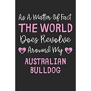 As A Matter Of Fact The World Does Revolve Around My Australian Bulldog: Lined Journal, 120 Pages, 6 x 9, Funny Australian Bulldog Gift Idea, Black ... Revolve Around My Australian Bulldog Journal) 36