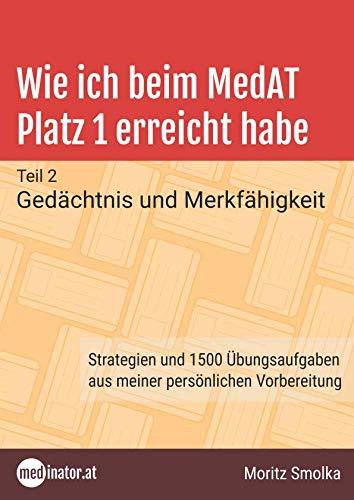 Wie ich beim MedAT Platz 1 erreicht habe: Teil 2 - Gedächtnis und Merkfähigkeit. Strategien und 1500 Übungsaufgaben aus meiner persönlichen Vorbereitung (medinator.at, Band 2)