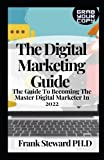 The Digital Marketing Guide: The Guide To Becoming The Master Digital Marketer In 2022