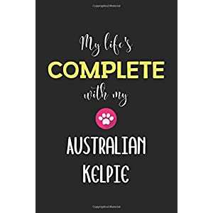 My Life's Complete With My Australian Kelpie: Lined Journal, 120 Pages, 6 x 9, Funny Australian Kelpie Notebook Gift Idea, Black Matte Finish (Australian Kelpie Journal) 12