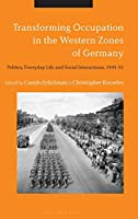 Transforming Occupation in the Western Zones of Germany: Politics, Everyday Life and Social Interactions 1945-55
