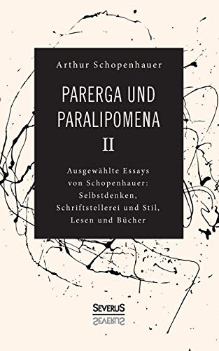 Parerga und Paralipomena II: Ausgewählte Essays von Schopenhauer: Selbstdenken, Schrifstellerei und Stil, Lesen und Bücher
