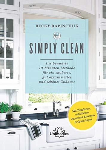 Simply Clean: Die bewährte 10-Minuten-Methode für ein sauberes, gut organisiertes und schönes Zuhause. Mit Zeitplänen, natürlichen Putzmittel-Rezepten & Quick-Tipps.
