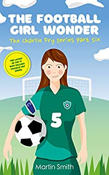 The Football Girl Wonder: Football book for kids 7-12 (The Charlie Fry Series 6) by [Martin Smith, Mark Newnham]