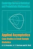 Applied Asymptotics: Case Studies in Small-Sample Statistics (Cambridge Series in Statistical and Probabilistic Mathematics, Series Number 23)