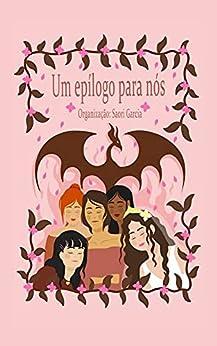 Um epílogo para nós por [Saori  Garcia, Laeticia Monteiro, Karina Porto, Júlia Tierno, Amanda Izidorio, Gri De Carvalho, Ana Brandão]