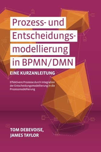 Prozess-und Entscheidungsmodellierung in BPMN/DMN: Eine Kurzanleitung: Effektivere Prozesse durch Integration der Entscheidungsmodellierung in die Prozessmodellierung
