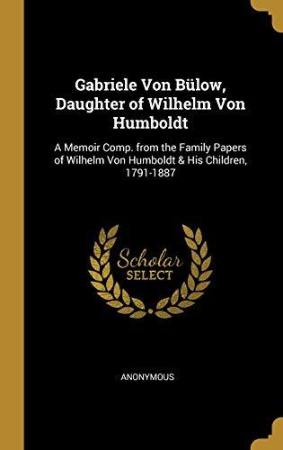GER-GABRIELE VON BULOW DAUGHTE: A Memoir Comp. from the Family Papers of Wilhelm Von Humboldt & His Children, 1791-1887