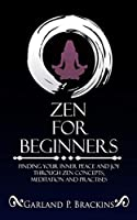 Zen For Beginners: Finding Your Inner Peace And Joy Through Zen Concepts, Meditation And Practises