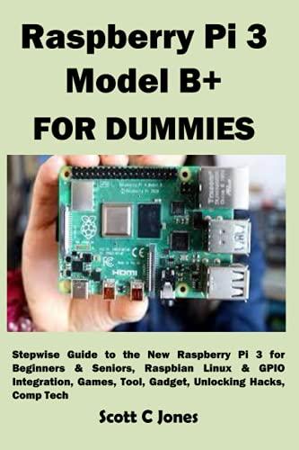 Raspberry Pi 3 Model B+ FOR DUMMIES: Stepwise Guide to the New Raspberry Pi 3 for Beginners & Seniors, Raspbian Linux & GPIO Integration, Games, Tool, Gadget, Unlocking Hacks, Comp Tech