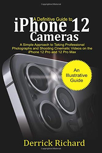 A Definitive Guide to iPhone 12 Cameras: A Simple Approach to Taking Professional Photographs and Shooting Cinematic Videos on the iPhone 12 Pro and 12 Pro Max for Beginners