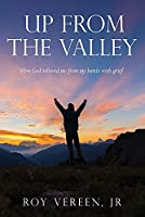 Up From The Valley: How God relieved me from my battle with grief