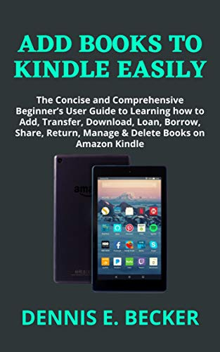 ADD BOOKS TO KINDLE EASILY: The Concise and Comprehensive Beginner's User Guide to Learning how to Add, Transfer, Download, Loan, Borrow, Share, Return, ... Books on Amazon Kindle (English Edition)