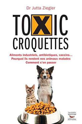 Toxic croquettes: Aliments industriels, antibiotiques, vaccins… Pourquoi ils rendent nos animaux malades, comment s'en passer (Mensonges et propagande)