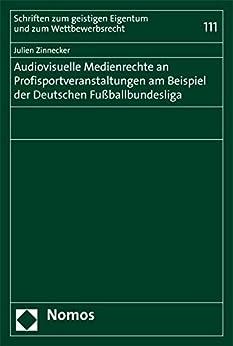 Audiovisuelle Medienrechte an Profisportveranstaltungen am Beispiel der Deutschen Fußballbundesliga (Schriften zum geistigen Eigentum und zum Wettbewerbsrecht 111) (German Edition) by [Julien Zinnecker]