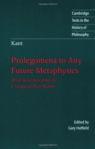 Kant: Prolegomena to Any Future Metaphysics: With Selections from the Critique of Pure Reason (Cambridge Texts in the Hi