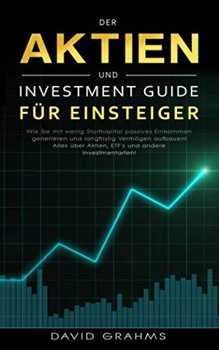 Der Aktien und Investment Guide für Einsteiger: Wie Sie mit wenig Startkapital passives Einkommen generieren und langfristig Vermögen aufbauen! Alles über Aktien, ETF`s und andere Investmentarten!