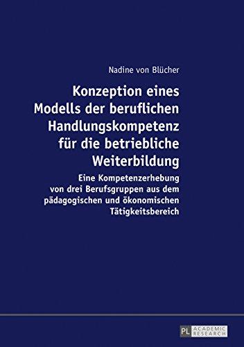 Konzeption eines Modells der beruflichen Handlungskompetenz für die betriebliche Weiterbildung: Eine Kompetenzerhebung von drei Berufsgruppen aus dem pädagogischen und ökonomischen Tätigkeitsbereich