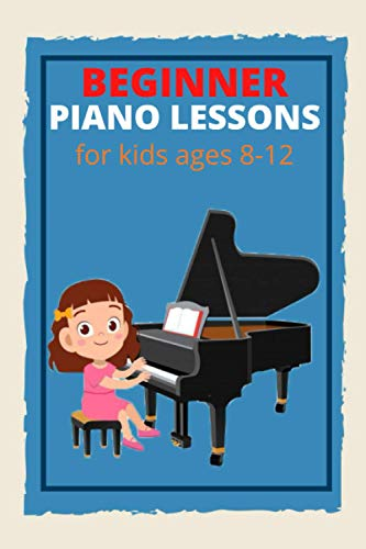 Beginner Piano Lessons for Kids Ages 8-12: Learn to Play Famous Piano Songs, Easy Pieces ,Gift, Fun Music, Piano Technique, Music Theory ,How to Read Music,nootebook,6×9 with 120 Pages