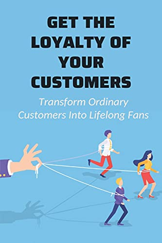 Get The Loyalty Of Your Customers: Transform Ordinary Customers Into Lifelong Fans: How To Turn Customers Into Fans And Brand Advocates