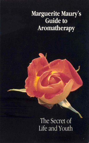 Marguerite Maury's Guide to Aromatherapy: The Secret of Life and Youth