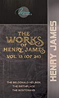 The Works of Henry James, Vol. 13 (of 24): The Beldonald Holbein; The Birthplace; The Bostonians (Moon Classics)