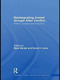 Reintegrating Armed Groups After Conflict: Politics, Violence and Transition (Routledge Studies in Intervention and Statebuilding)