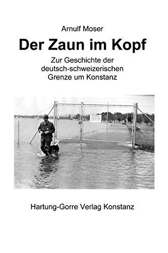 Der Zaun im Kopf: Zur Geschichte der deutsch-schweizerischen Grenze um Konstanz