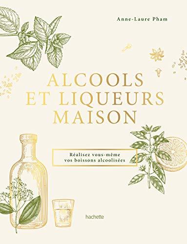 Alcools et liqueurs maison: Réalisez vous-même vos boissons alcoolisées
