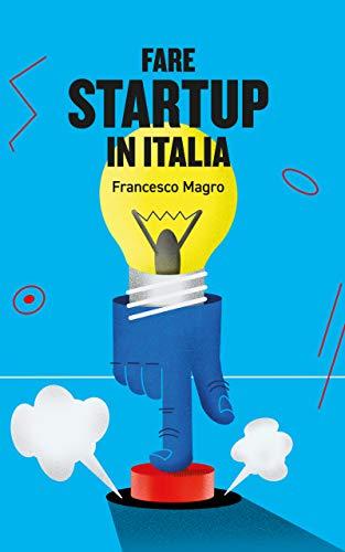 Fare Startup in Italia: Consigli e takeaways per mettere in moto e far funzionare una startup in Italia