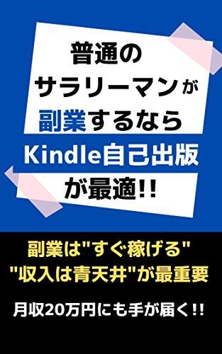 普通のサラリーマンが副業するならKindle自己出版が最適!! : 月収20万円にも手が届く!!