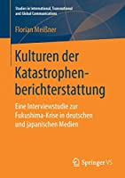 Kulturen der Katastrophenberichterstattung: Eine Interviewstudie zur Fukushima-Krise in deutschen und japanischen Medien (Studies in International, Transnational and Global Communications)