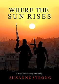 Where the Sun Rises - an emotional and gripping war novel: A story of feminine courage and friendship by [Suzanne Strong]