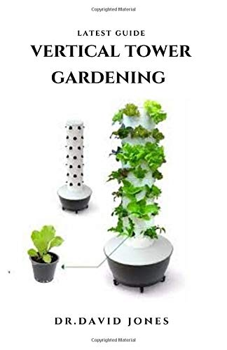 LATEST GUIDE VERTICAL TOWER GARDENING: Step by Step Guide To Growing In A Little Space With Vertical Tower Garden Techniques : Everything You Need To Know