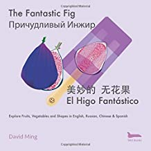 The Fantastic Fig: Explore Fruits, Vegetables, and Shapes in English, Russian, Chinese & Spanish (Russian English Bilingual Edition)