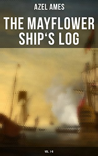 The Mayflower Ship's Log (Vol. 1-6): Day to Day Details of the Voyage, Characteristics of the Ship: Main Deck, Gun Deck & Cargo Hold, Mayflower Officers, The Crew & The Passengers (English Edition)