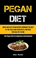 Pegan Diet: Quick And Easy Pegan Recipes Bringing The Best Of The Paleo And Vegan Diets Together For Healthy Eating (The Pegan Diet For Beginners And Dummies)