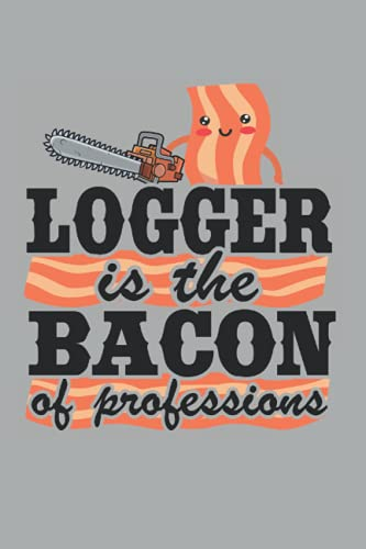 Logger Is The Bacon Of Professions: Funny Logger Notebook / Journal   120 Pages   Dot Grid Paper   6x9 Inches   Matte