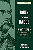 Born to the Badge: Wyatt Earp, an American Odyssey Book Two