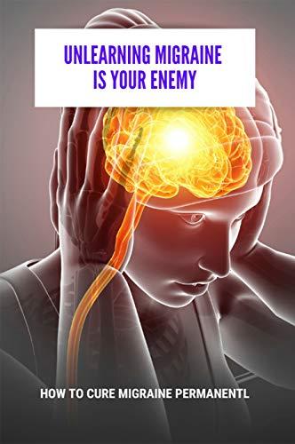 Unlearning Migraine Is Your Enemy: How To Cure Migraine Permanentl: Arturo Goicoechea Migraña Pesadilla Cerebral (English Edition)