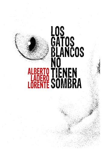 Los gatos blancos no tienen sombra de Alberto Ladero Lorente