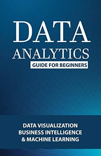 Data Analytics Guide For Beginners: Data Visualization, Business Intelligence & Machine Learning: Data Analytics For Beginners