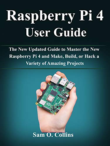 Raspberry Pi 4 User Guide: The New Updated Guide to Master the...