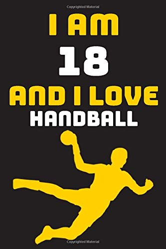 I am 18 And i Love Handball: Notebook Gift For Lovers Handball, Birthday Gift for 18 Year Old Boys. Who Likes Handball Sport, Gift For Coach, Journal To Write and Lined (6 x 9 inch) 120 Pages