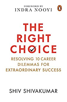 The Right Choice: Resolving 10 Career Dilemmas for Extraordinary Success by [Shiv Shivakumar]