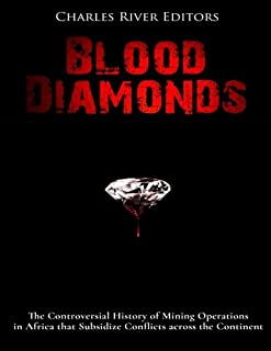 Blood Diamonds: The Controversial History of Mining Operations in Africa that Subsidize Conflicts across the Continent