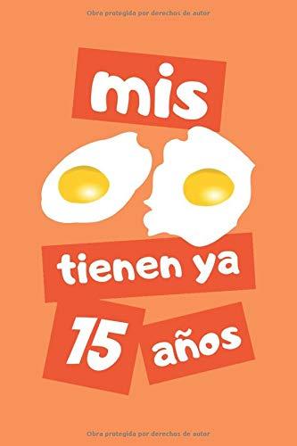 MIS HUEVOS TIENEN YA 15 AÑOS: REGALO DE CUMPLEAÑOS ORIGINAL Y DIVERTIDO. DIARIO, CUADERNO DE NOTAS, APUNTES O AGENDA.